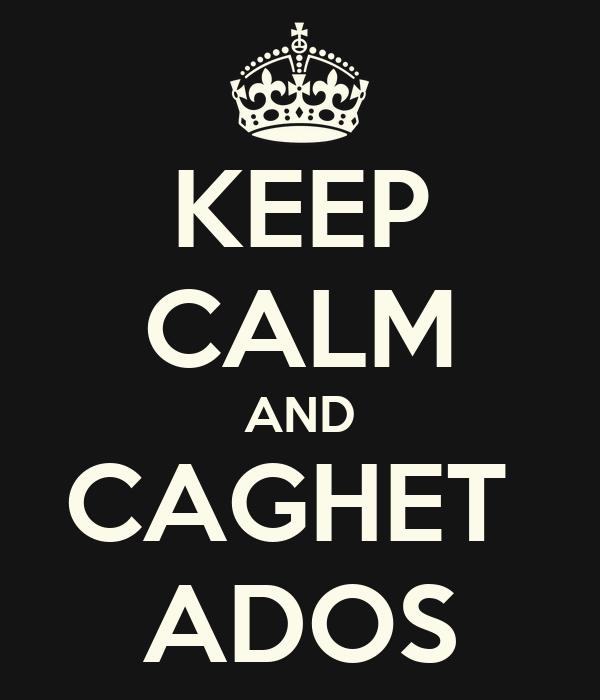 KEEP CALM AND CAGHET  ADOS