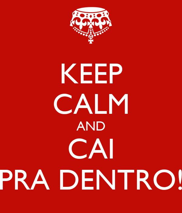 KEEP CALM AND CAI PRA DENTRO!