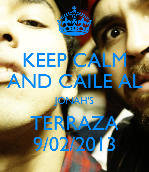 KEEP CALM AND CAILE AL JONAH'S TERRAZA 9/02/2013