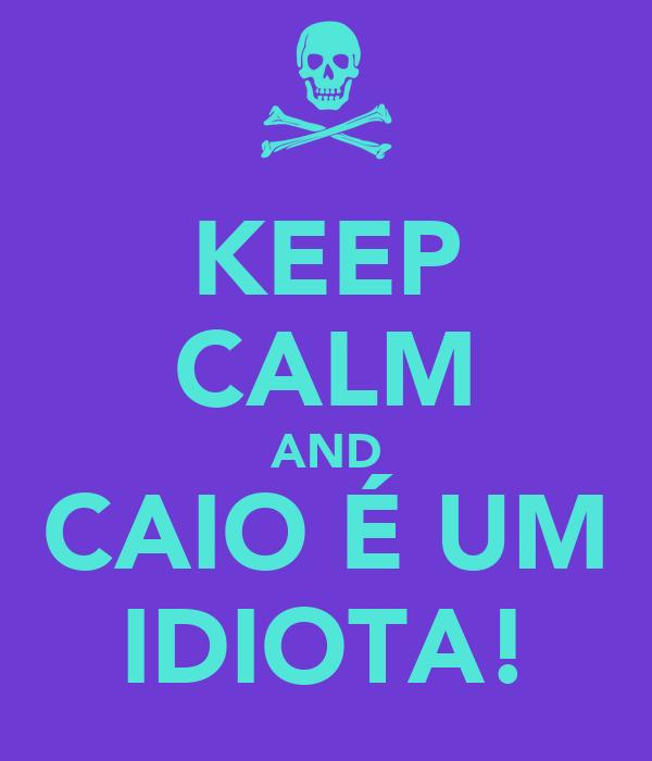 KEEP CALM AND CAIO É UM IDIOTA!