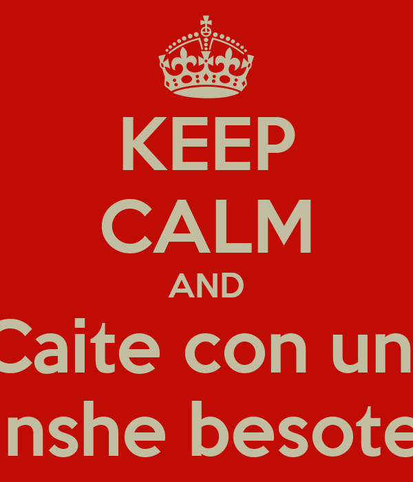 KEEP CALM AND Caite con un  inshe besote