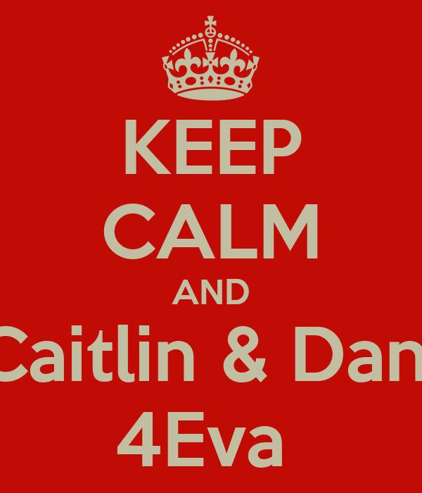 KEEP CALM AND Caitlin & Dan  4Eva