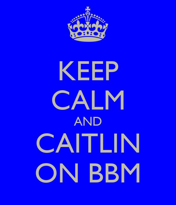 KEEP CALM AND CAITLIN ON BBM
