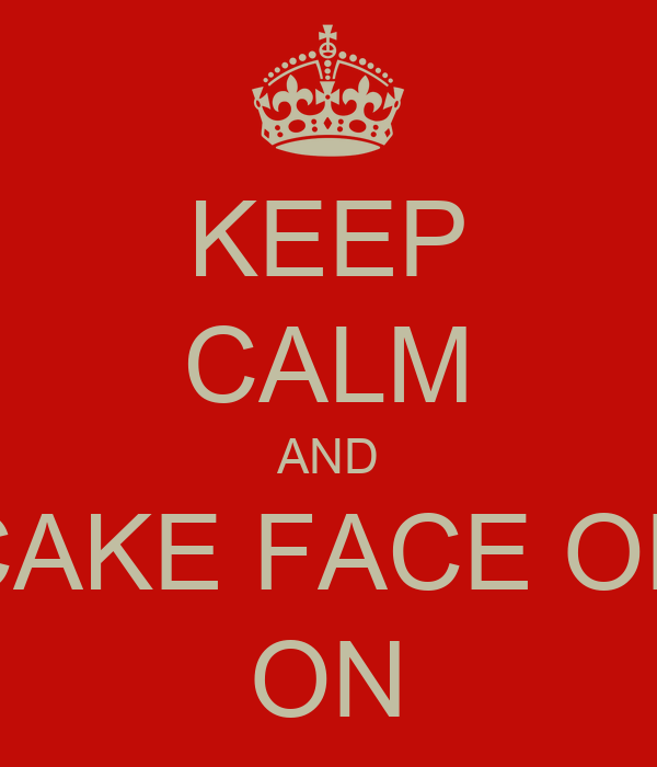 KEEP CALM AND CAKE FACE ON ON