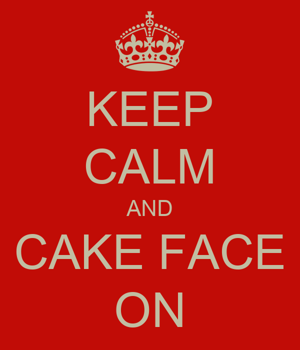 KEEP CALM AND CAKE FACE ON