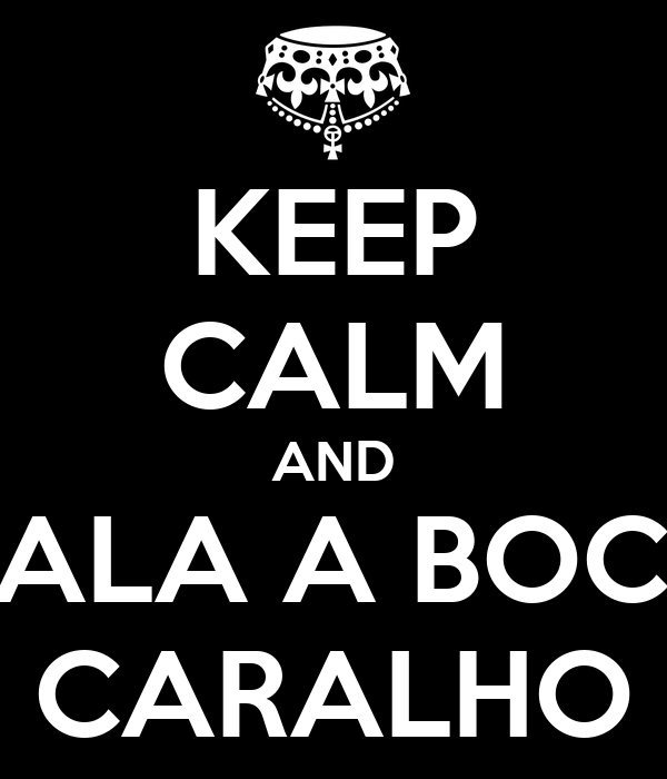 KEEP CALM AND CALA A BOCA CARALHO