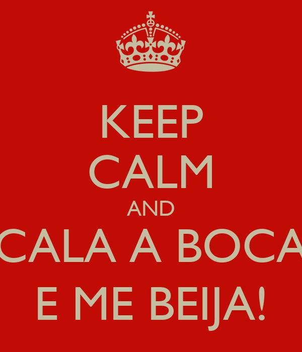 KEEP CALM AND CALA A BOCA E ME BEIJA!