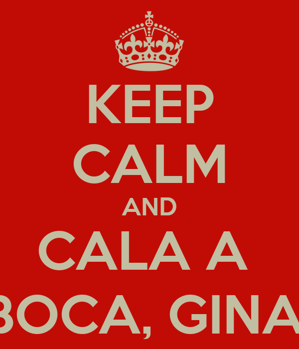 KEEP CALM AND CALA A  BOCA, GINA!