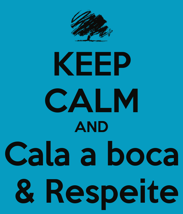 KEEP CALM AND Cala a boca  & Respeite