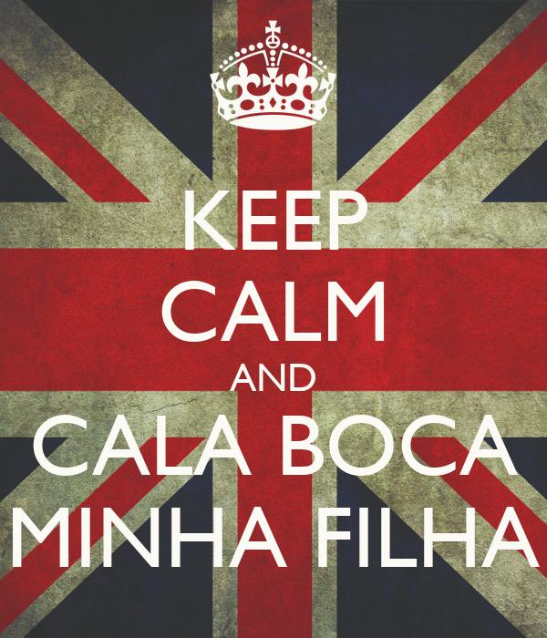 KEEP CALM AND CALA BOCA MINHA FILHA