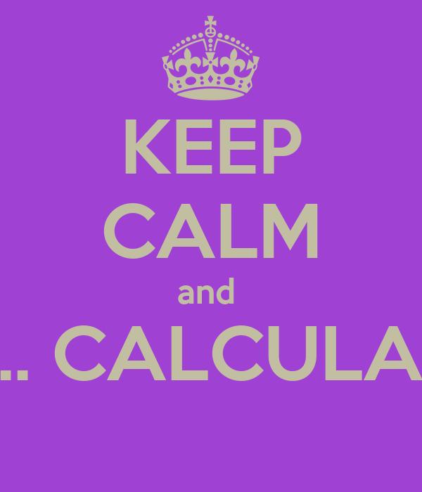 KEEP CALM and  ....... CALCULATE