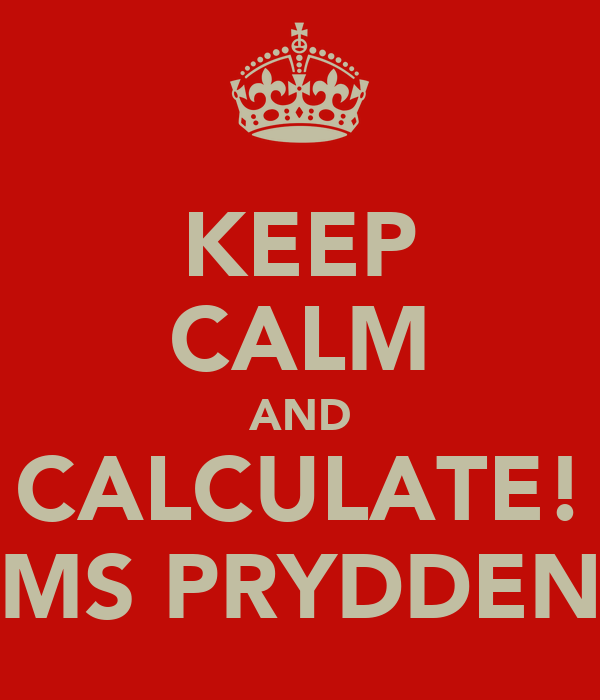 KEEP CALM AND CALCULATE! MS PRYDDEN