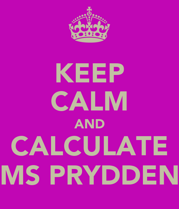 KEEP CALM AND CALCULATE MS PRYDDEN