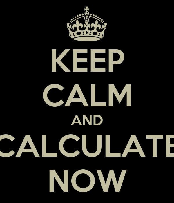 KEEP CALM AND CALCULATE NOW