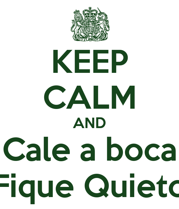 KEEP CALM AND Cale a boca Fique Quieto