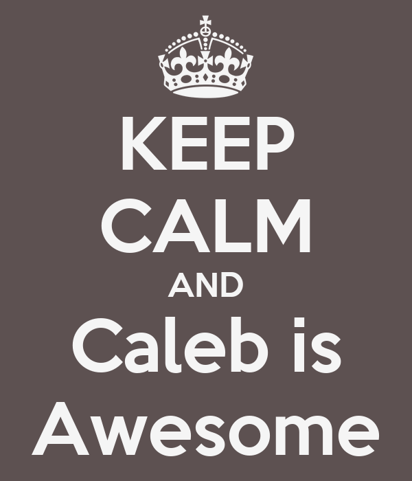 KEEP CALM AND Caleb is Awesome