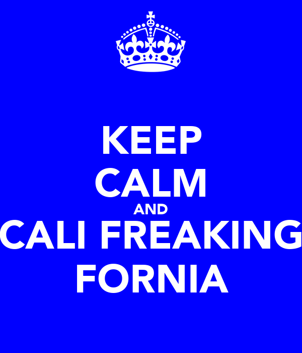 KEEP CALM AND CALI FREAKING FORNIA