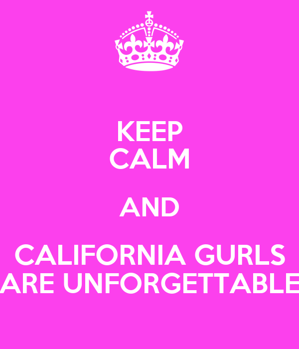 KEEP CALM AND CALIFORNIA GURLS ARE UNFORGETTABLE