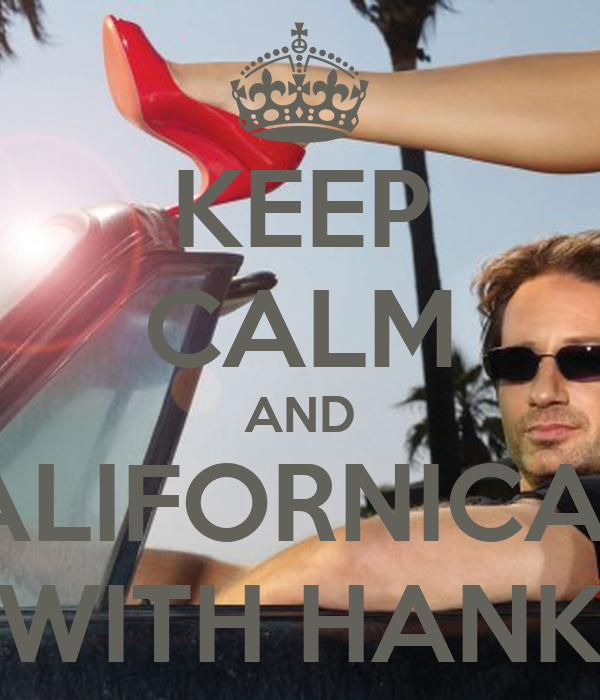 KEEP CALM AND CALIFORNICATE WITH HANK