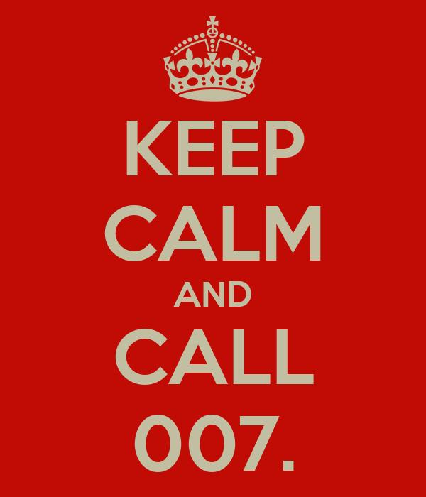 KEEP CALM AND CALL 007.