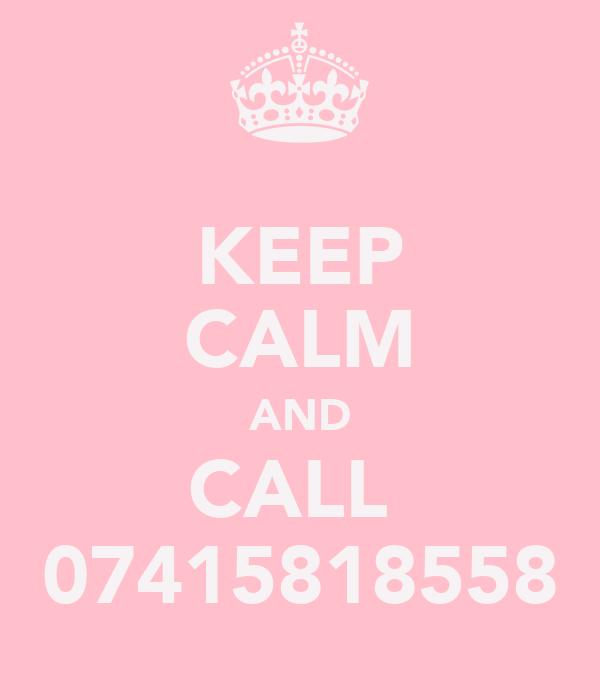 KEEP CALM AND CALL  07415818558