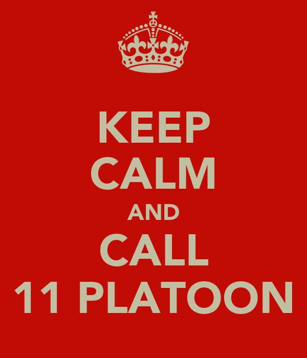 KEEP CALM AND CALL 11 PLATOON