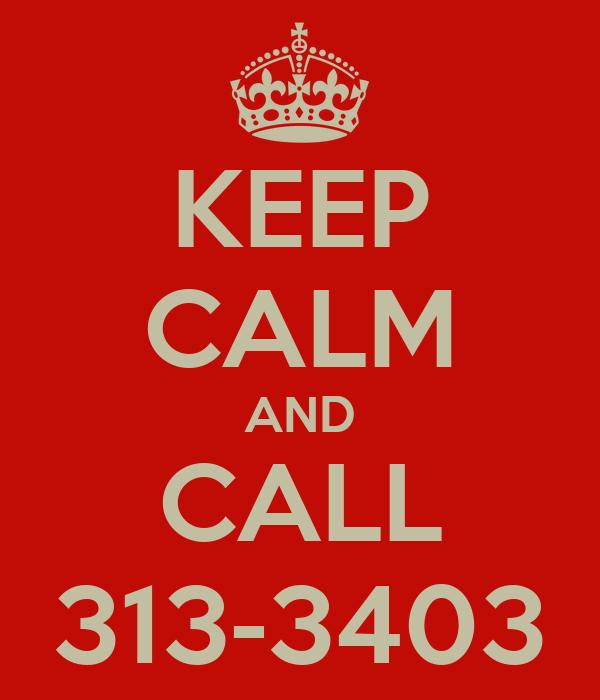 KEEP CALM AND CALL 313-3403