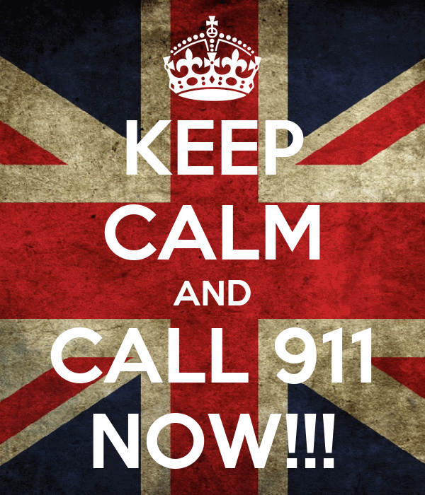 KEEP CALM AND CALL 911 NOW!!!