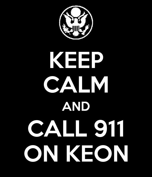 KEEP CALM AND CALL 911 ON KEON