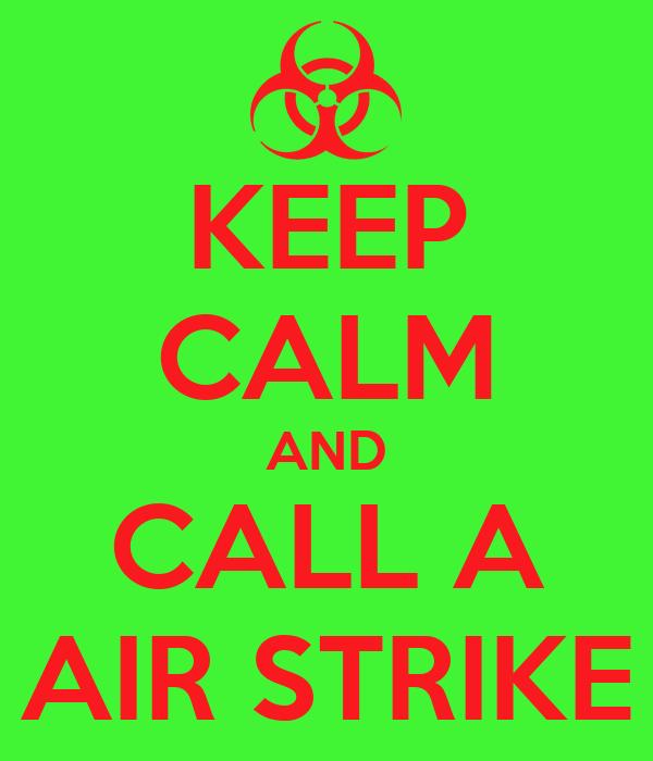 KEEP CALM AND CALL A AIR STRIKE