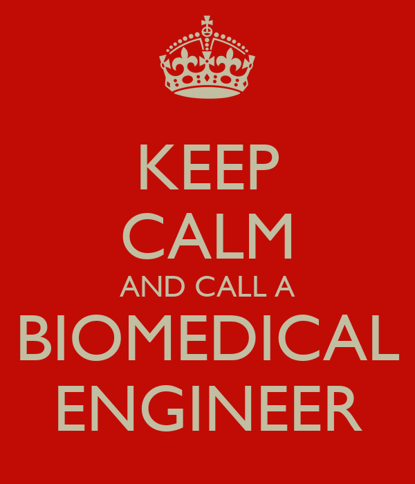 KEEP CALM AND CALL A BIOMEDICAL ENGINEER