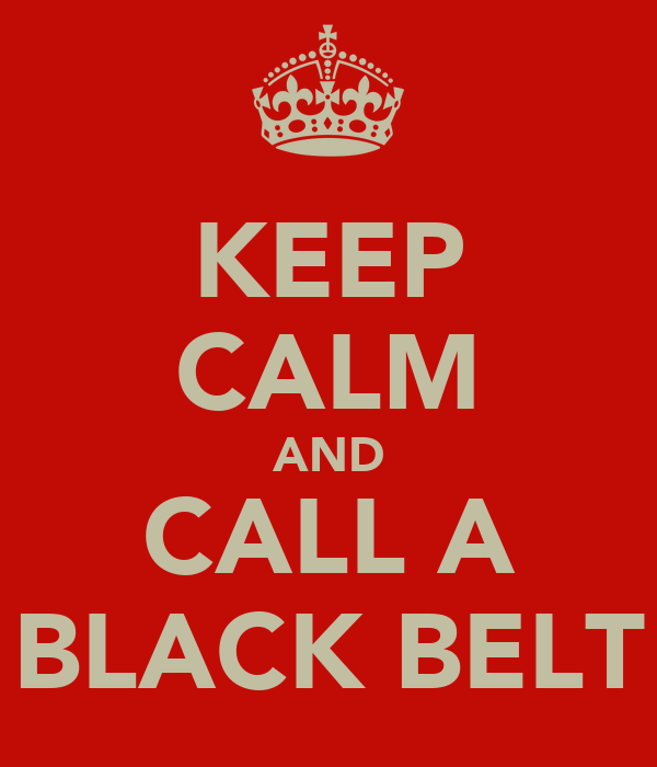 KEEP CALM AND CALL A BLACK BELT