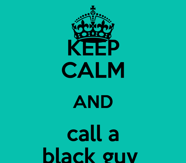 KEEP CALM AND call a black guy