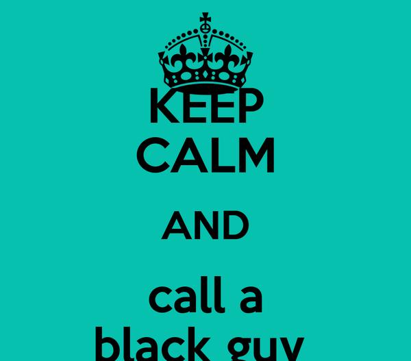 KEEP CALM AND call a black guy