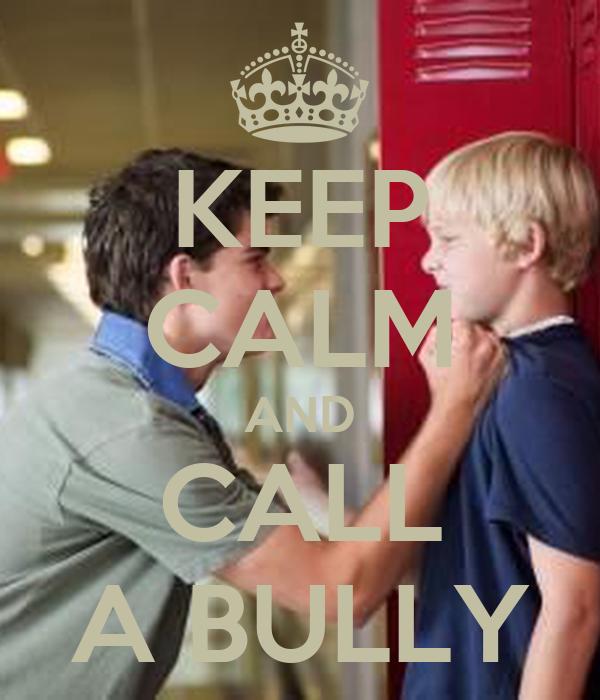 KEEP CALM AND CALL A BULLY