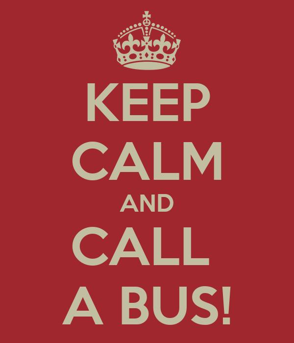 KEEP CALM AND CALL  A BUS!