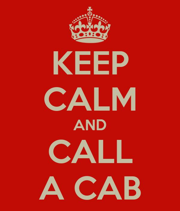 KEEP CALM AND CALL A CAB
