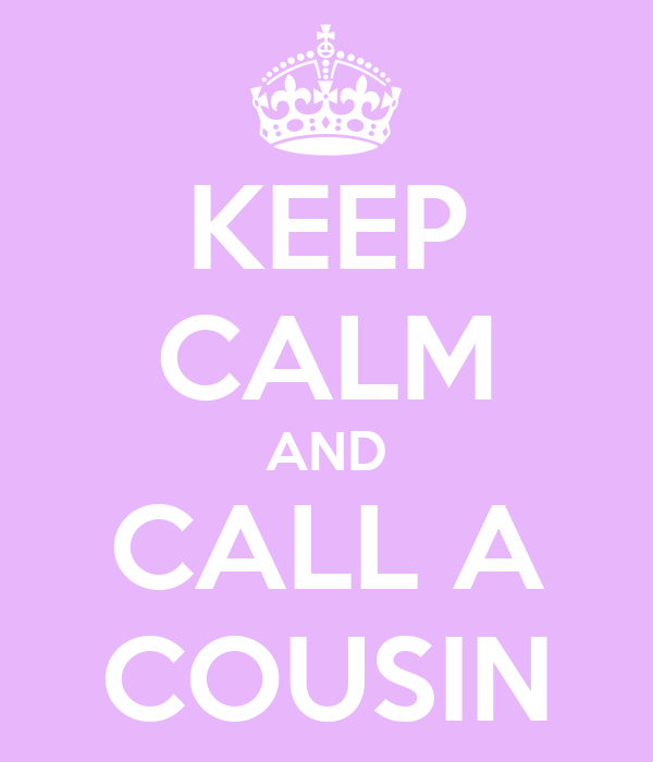 KEEP CALM AND CALL A COUSIN