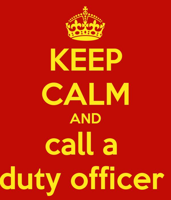 KEEP CALM AND call a  duty officer