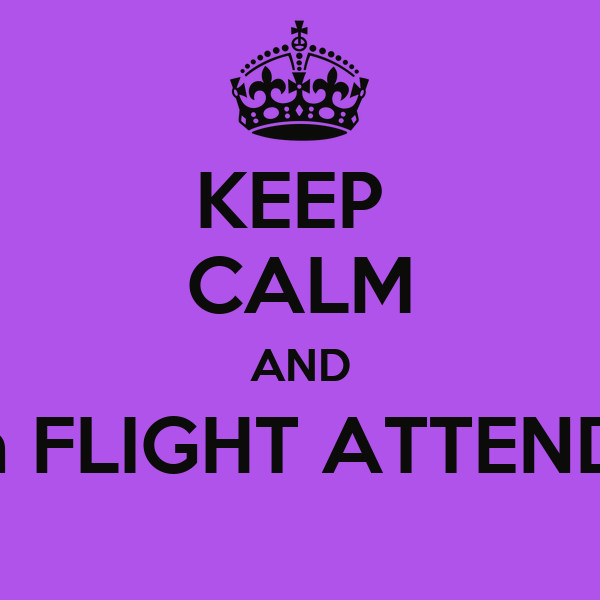 KEEP  CALM AND Call a FLIGHT ATTENDANT
