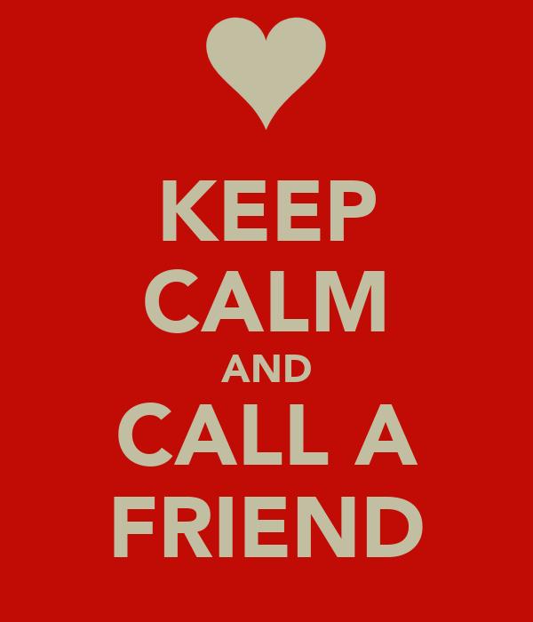 KEEP CALM AND CALL A FRIEND