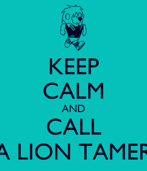 KEEP CALM AND CALL A LION TAMER