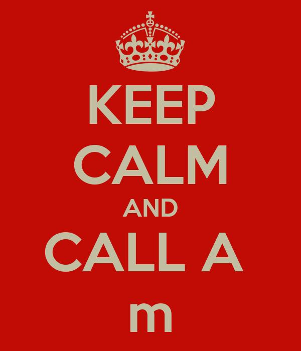 KEEP CALM AND CALL A  m