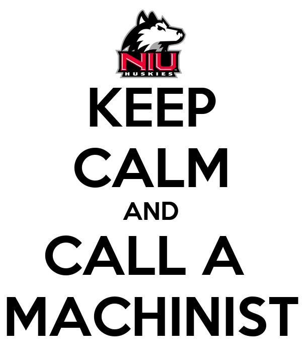 KEEP CALM AND CALL A  MACHINIST