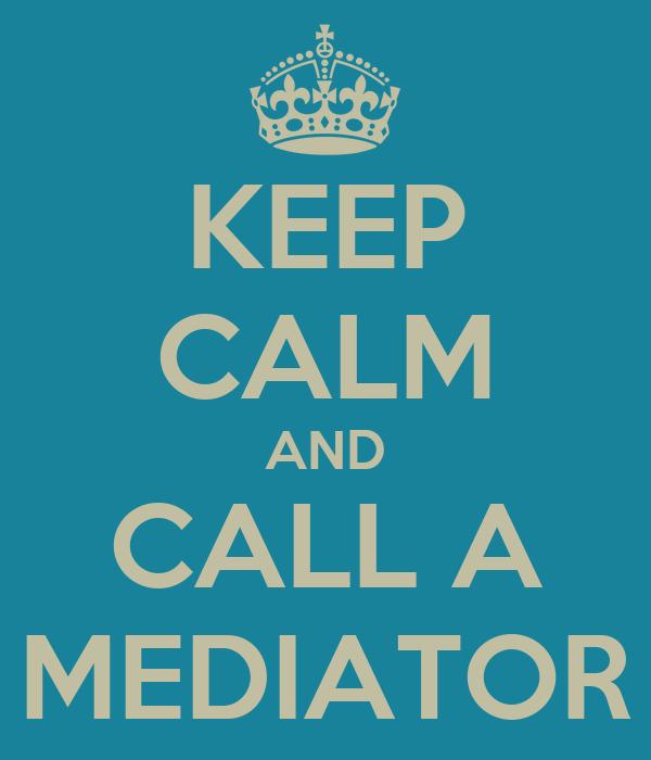 KEEP CALM AND CALL A MEDIATOR