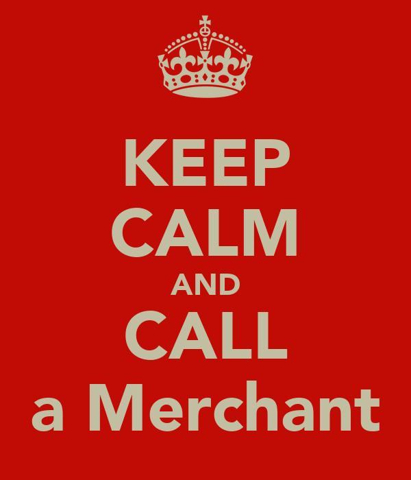 KEEP CALM AND CALL a Merchant