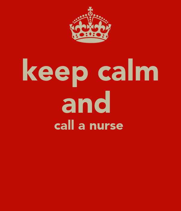keep calm and  call a nurse
