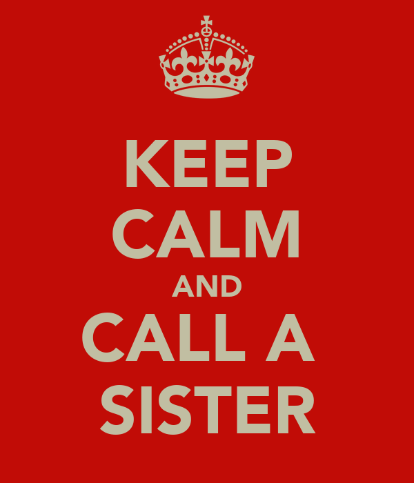 KEEP CALM AND CALL A  SISTER