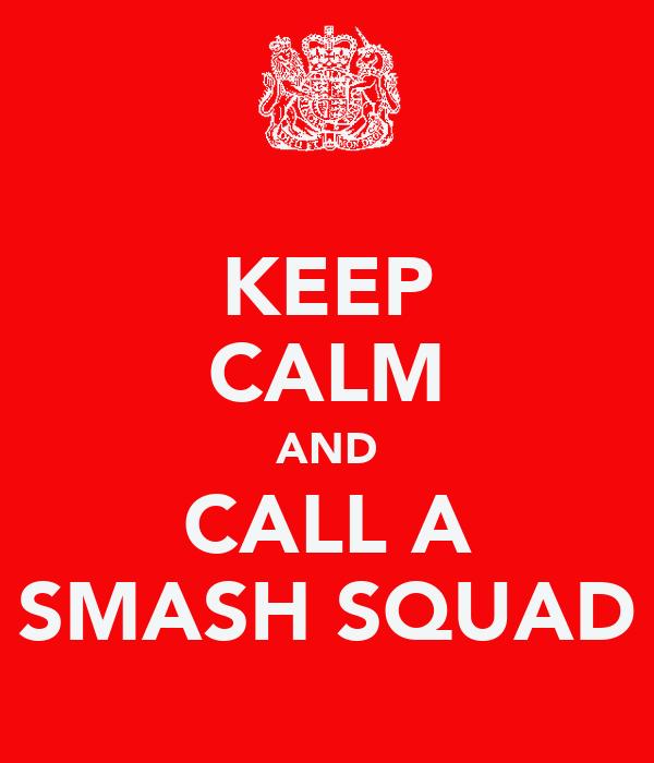 KEEP CALM AND CALL A SMASH SQUAD