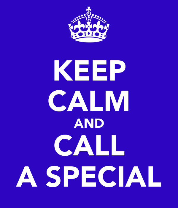 KEEP CALM AND CALL A SPECIAL